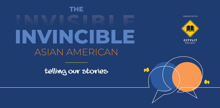CityLit Presents: The <strike>Invisible</strike> Invincible Asian American, Telling Our Stories
